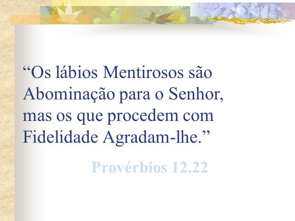 Os lábios Mentirosos são Abominação para o Senhor, mas os que procedem com Fidelidade Agradam-lhe.