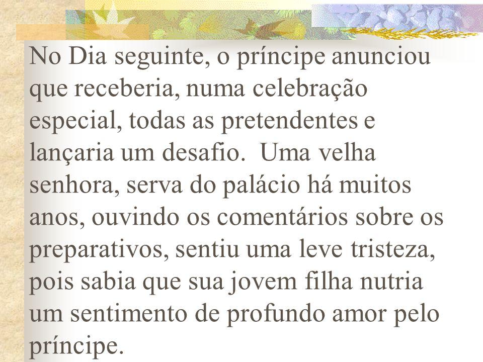 No Dia seguinte, o príncipe anunciou que receberia, numa celebração especial, todas as pretendentes e lançaria um desafio.