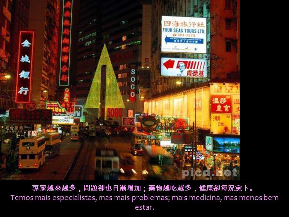 專家越來越多,問題卻也日漸增加;藥物越吃越多,健康卻每況愈下。 Temos mais especialistas, mas mais problemas; mais medicina, mas menos bem estar.