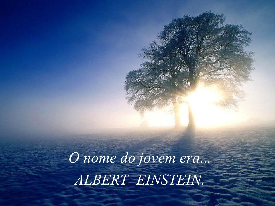 O nome do jovem era... ALBERT EINSTEIN.