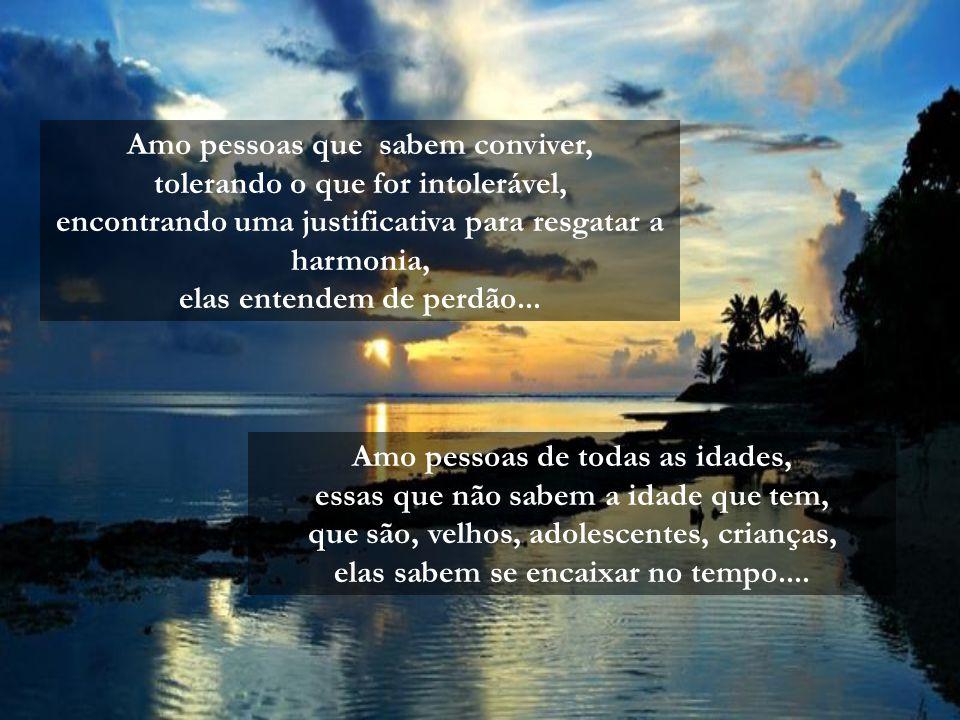 Amo pessoas que sabem conviver, tolerando o que for intolerável, encontrando uma justificativa para resgatar a harmonia, elas entendem de perdão...