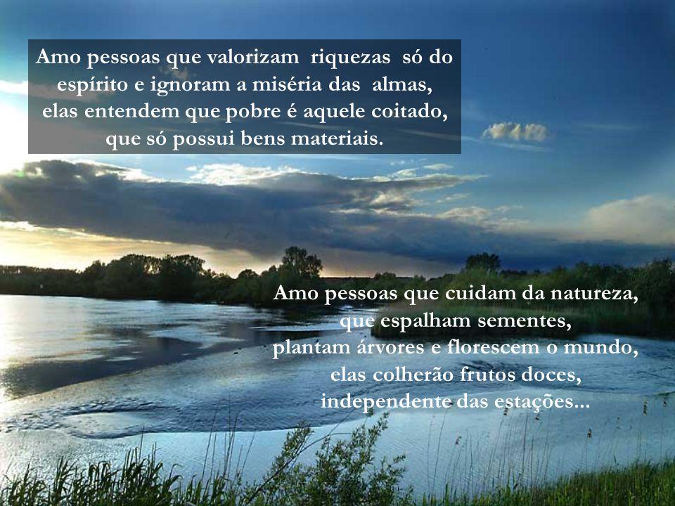 Amo pessoas que valorizam riquezas só do espírito e ignoram a miséria das almas, elas entendem que pobre é aquele coitado, que só possui bens materiais.