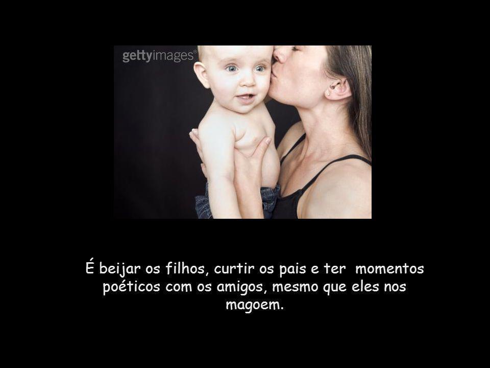 É beijar os filhos, curtir os pais e ter momentos poéticos com os amigos, mesmo que eles nos magoem.