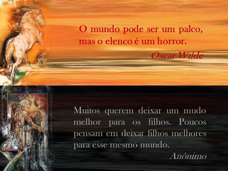 O mundo pode ser um palco, mas o elenco é um horror. Oscar Wilde