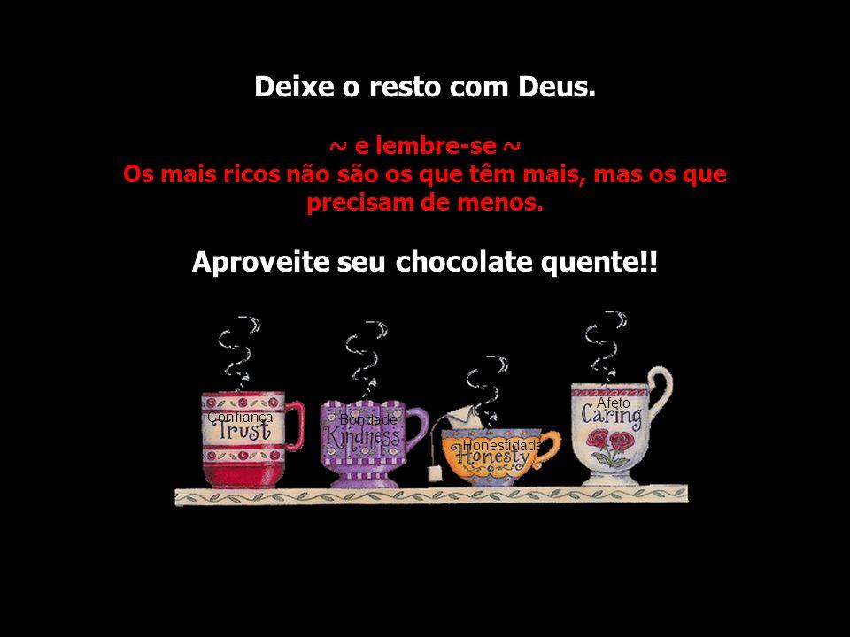 Deixe o resto com Deus. ~ e lembre-se ~ Os mais ricos não são os que têm mais, mas os que precisam de menos. Aproveite seu chocolate quente!!