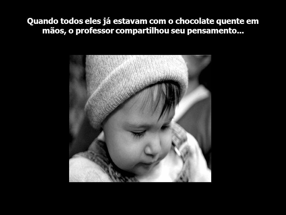 Quando todos eles já estavam com o chocolate quente em mãos, o professor compartilhou seu pensamento...