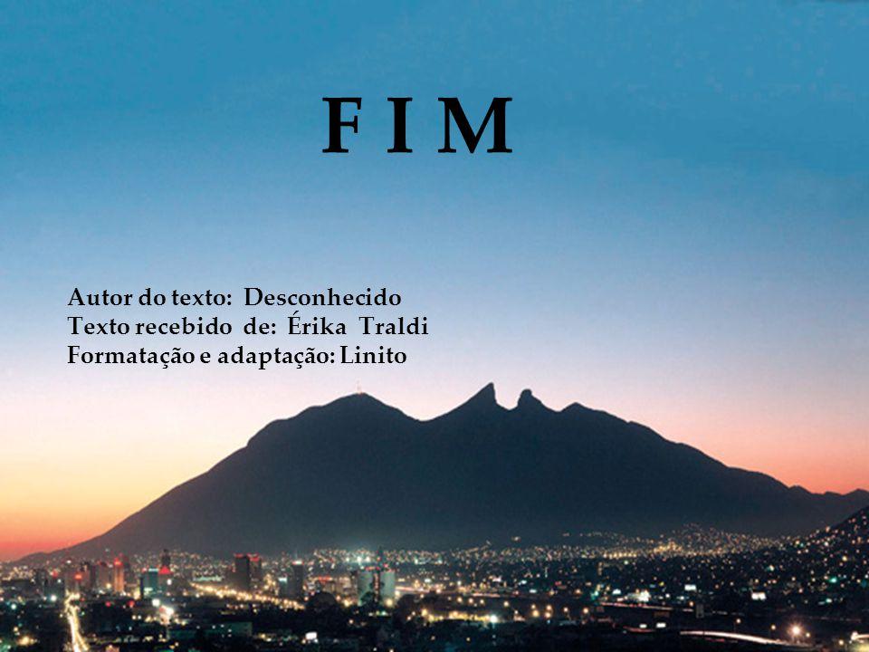 F I M Autor do texto: Desconhecido Texto recebido de: Érika Traldi Formatação e adaptação: Linito.