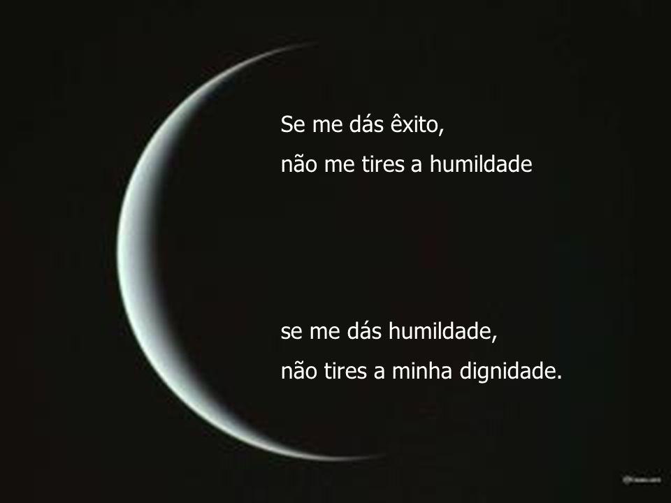 Se me dás êxito, não me tires a humildade se me dás humildade, não tires a minha dignidade.