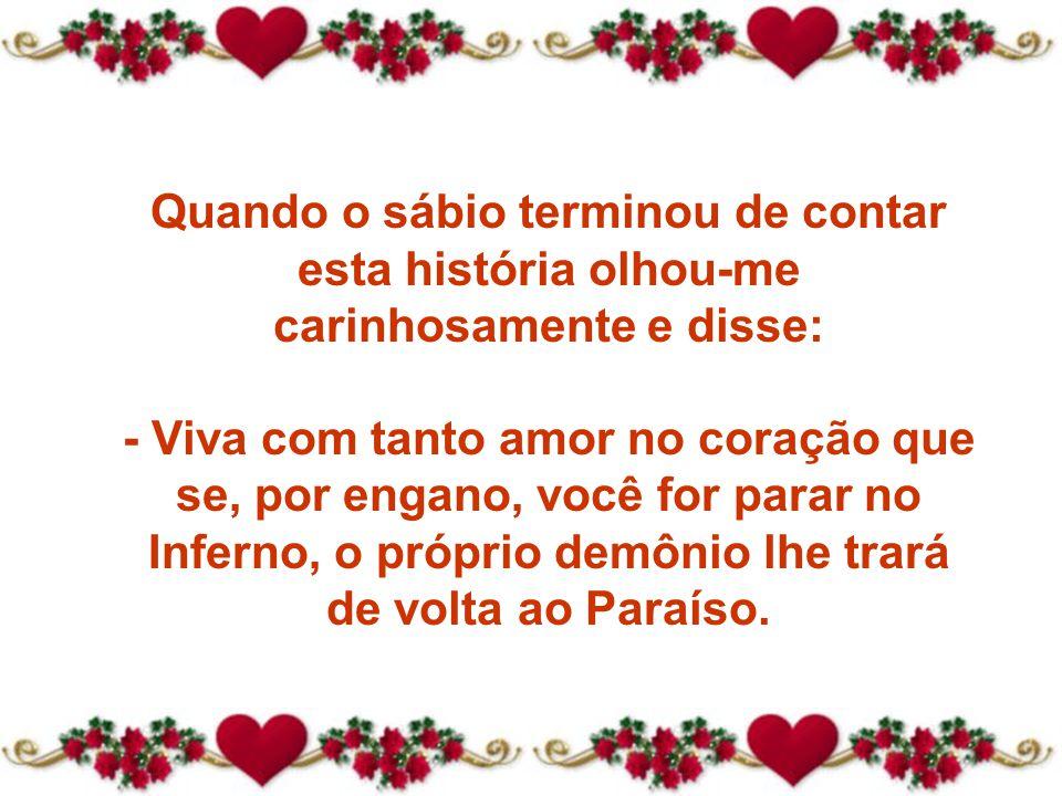 Quando o sábio terminou de contar esta história olhou-me carinhosamente e disse: - Viva com tanto amor no coração que se, por engano, você for parar no Inferno, o próprio demônio lhe trará de volta ao Paraíso.