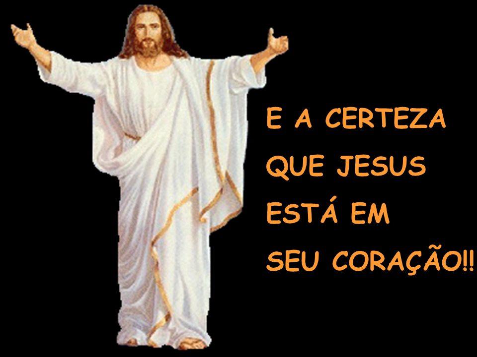 E A CERTEZA QUE JESUS ESTÁ EM SEU CORAÇÃO!!