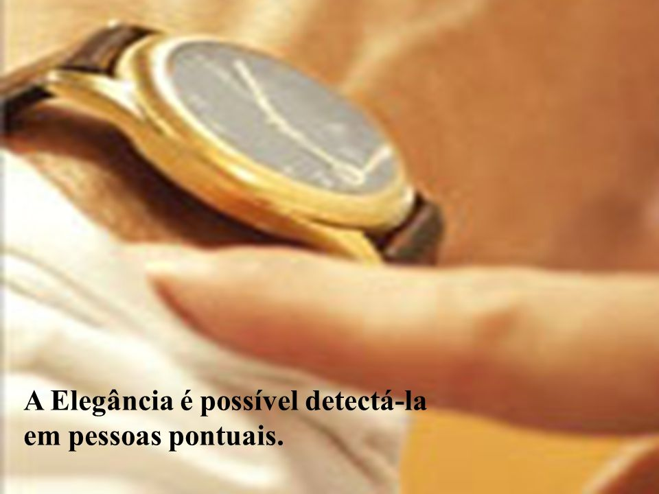 A Elegância é possível detectá-la em pessoas pontuais.