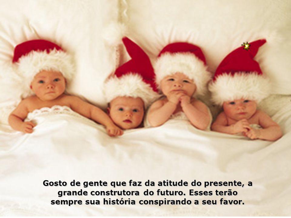 Gosto de gente que faz da atitude do presente, a grande construtora do futuro.