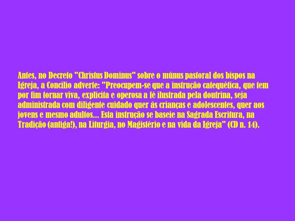 Antes, no Decreto Christus Dominus sobre o múnus pastoral dos bispos na Igreja, a Concilio adverte: Preocupem-se que a instrução catequética, que tem por fim tornar viva, explícita e operosa a fé ilustrada pela doutrina, seja administrada com diligente cuidado quer às crianças e adolescentes, quer aos jovens e mesmo adultos...