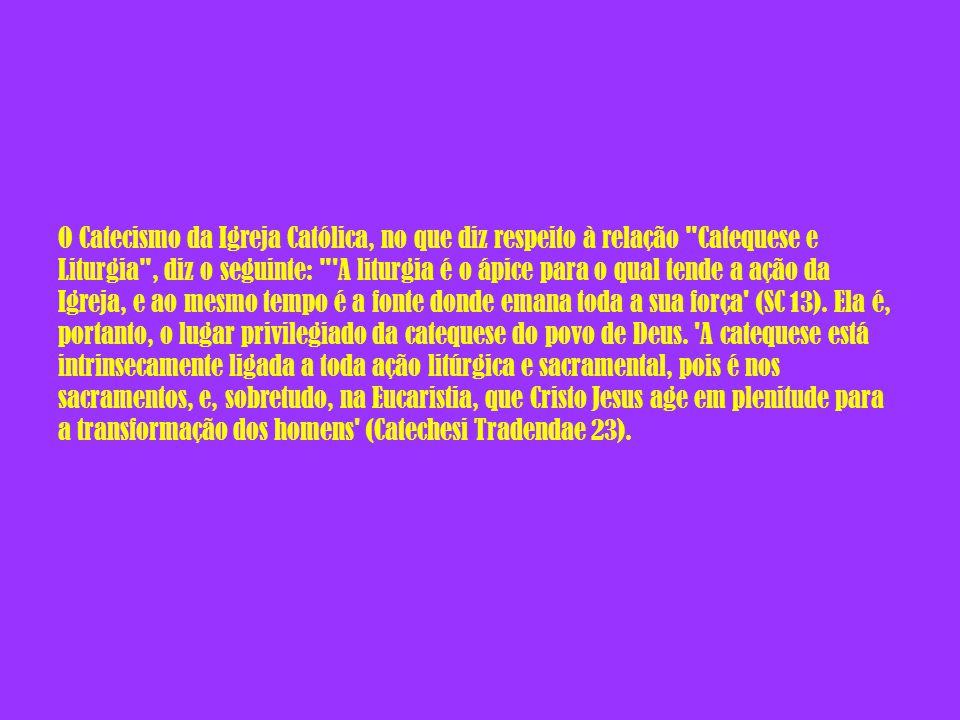 O Catecismo da Igreja Católica, no que diz respeito à relação Catequese e Liturgia , diz o seguinte: A liturgia é o ápice para o qual tende a ação da Igreja, e ao mesmo tempo é a fonte donde emana toda a sua força (SC 13).