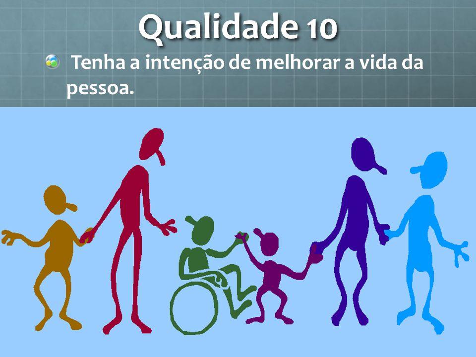Qualidade 10 Tenha a intenção de melhorar a vida da pessoa.