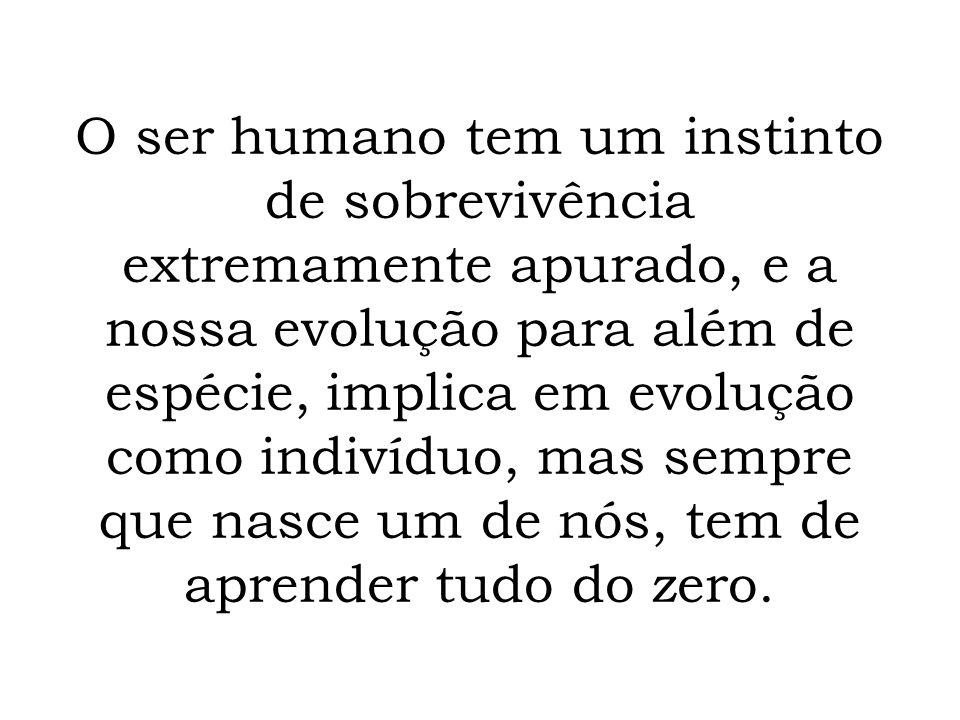 O ser humano tem um instinto de sobrevivência extremamente apurado, e a nossa evolução para além de espécie, implica em evolução como indivíduo, mas sempre que nasce um de nós, tem de aprender tudo do zero.