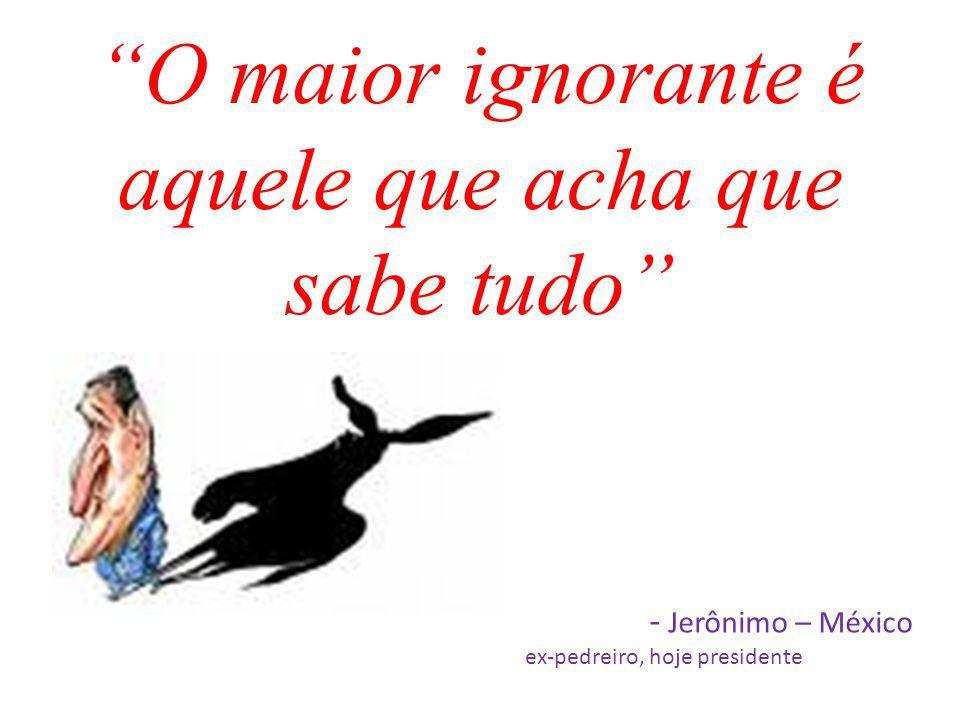 O maior ignorante é aquele que acha que sabe tudo