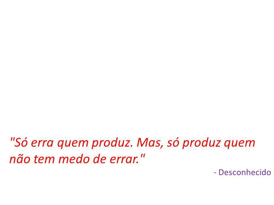 Só erra quem produz. Mas, só produz quem não tem medo de errar.