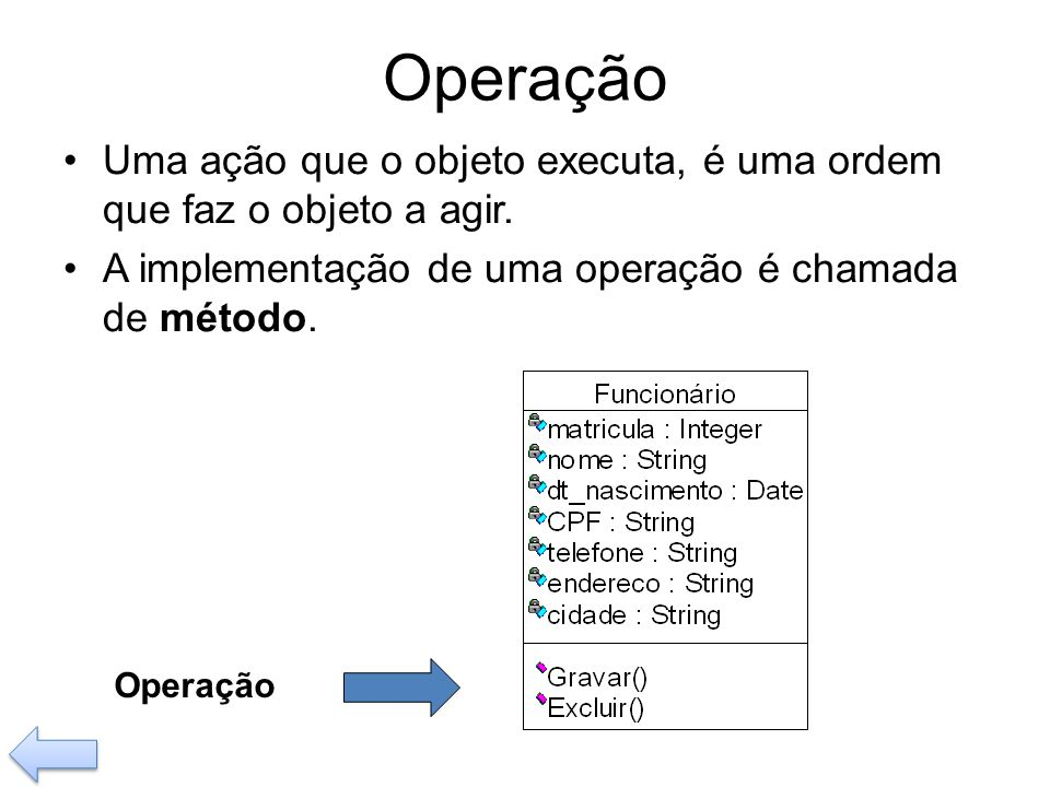 Operação Uma ação que o objeto executa, é uma ordem que faz o objeto a agir. A implementação de uma operação é chamada de método.