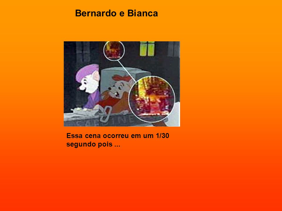 Bernardo e Bianca Essa cena ocorreu em um 1/30 segundo pois ...