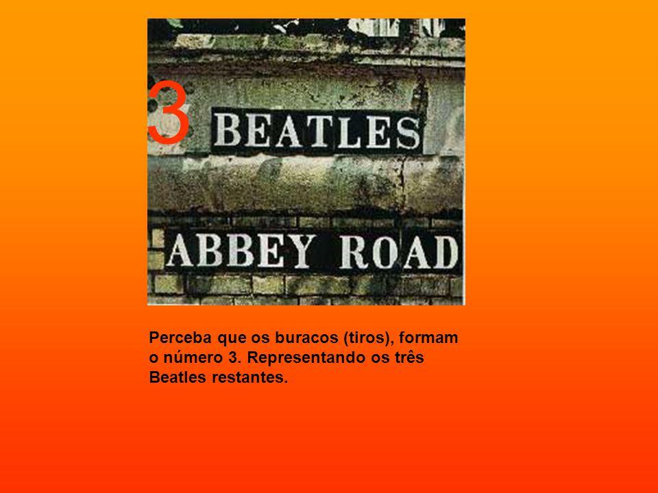3 Perceba que os buracos (tiros), formam o número 3. Representando os três Beatles restantes.