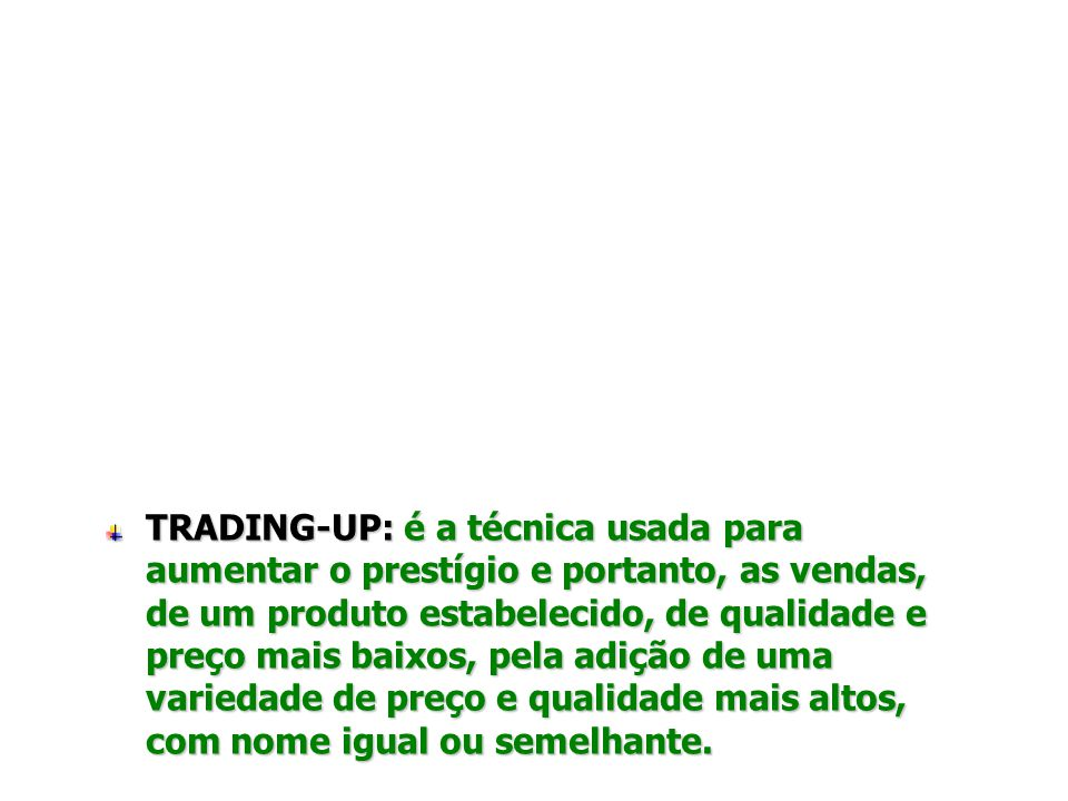 TRADING-UP: é a técnica usada para aumentar o prestígio e portanto, as vendas, de um produto estabelecido, de qualidade e preço mais baixos, pela adição de uma variedade de preço e qualidade mais altos, com nome igual ou semelhante.