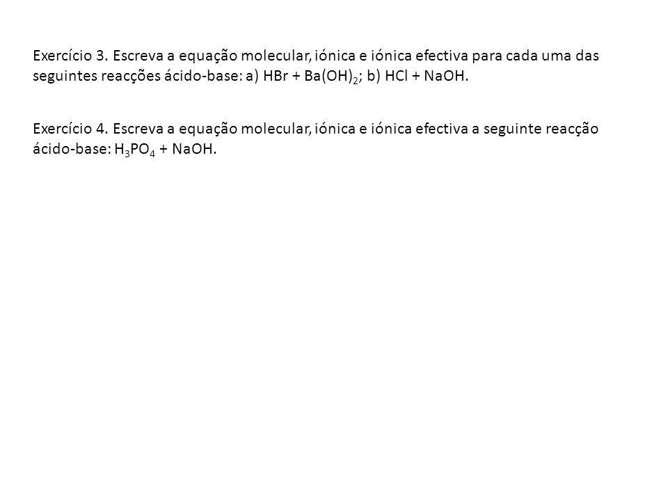 Exercício 3. Escreva a equação molecular, iónica e iónica efectiva para cada uma das seguintes reacções ácido-base: a) HBr + Ba(OH)2; b) HCl + NaOH.