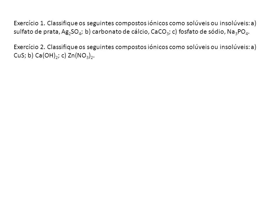 Exercício 1. Classifique os seguintes compostos iónicos como solúveis ou insolúveis: a) sulfato de prata, Ag2SO4; b) carbonato de cálcio, CaCO3; c) fosfato de sódio, Na3PO4.