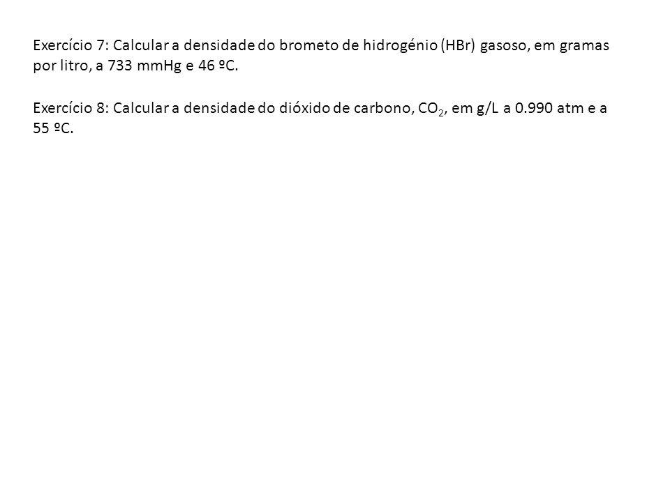 Exercício 7: Calcular a densidade do brometo de hidrogénio (HBr) gasoso, em gramas por litro, a 733 mmHg e 46 ºC.