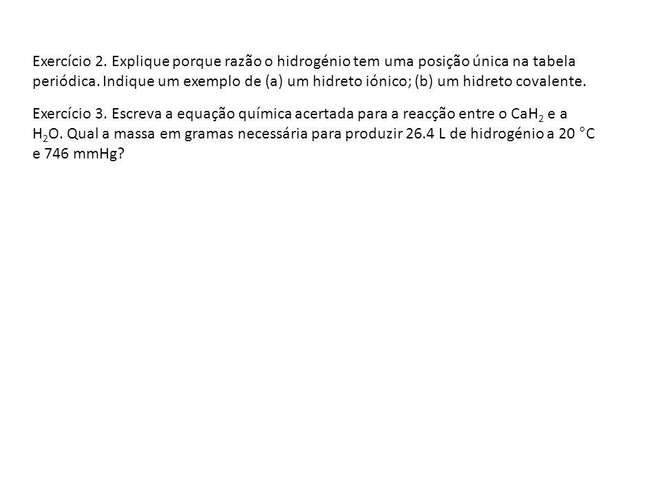 Exercício 2. Explique porque razão o hidrogénio tem uma posição única na tabela periódica. Indique um exemplo de (a) um hidreto iónico; (b) um hidreto covalente.