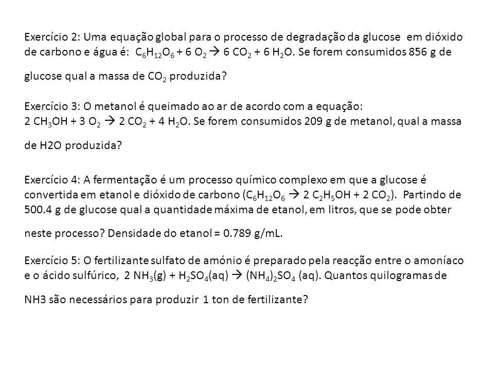 Exercício 2: Uma equação global para o processo de degradação da glucose em dióxido de carbono e água é: C6H12O6 + 6 O2  6 CO2 + 6 H2O. Se forem consumidos 856 g de glucose qual a massa de CO2 produzida