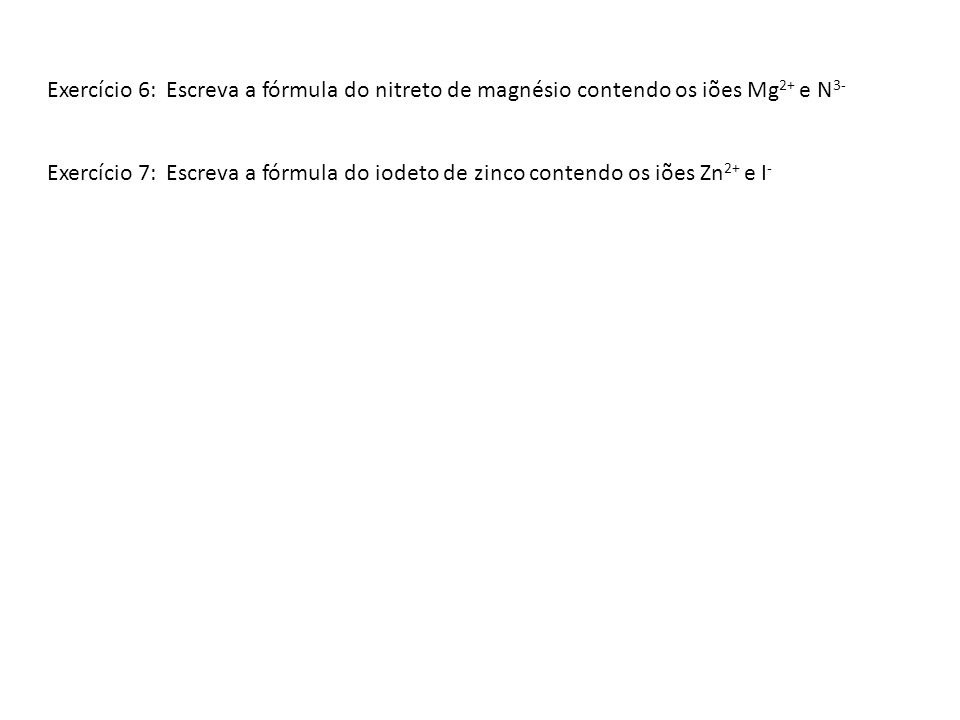 Exercício 6: Escreva a fórmula do nitreto de magnésio contendo os iões Mg2+ e N3-