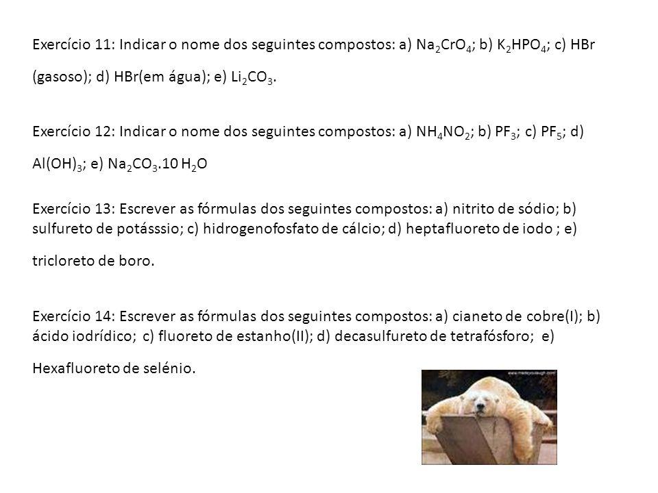 Exercício 11: Indicar o nome dos seguintes compostos: a) Na2CrO4; b) K2HPO4; c) HBr (gasoso); d) HBr(em água); e) Li2CO3.
