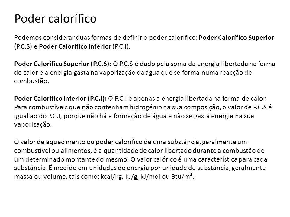 Poder calorífico Podemos considerar duas formas de definir o poder calorífico: Poder Calorífico Superior (P.C.S) e Poder Calorífico Inferior (P.C.I).