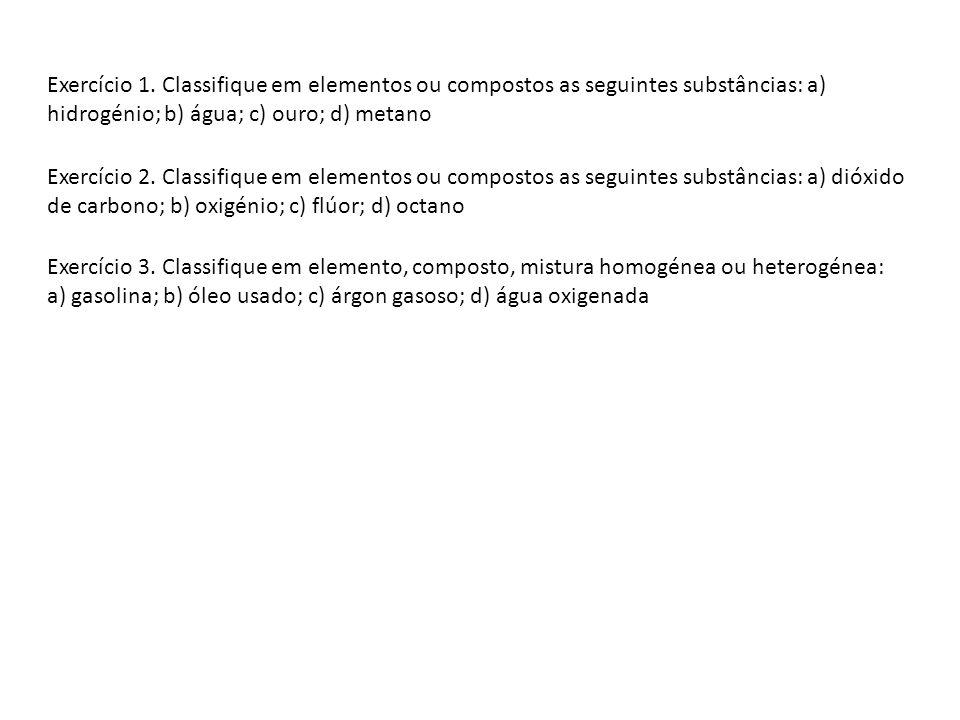 Exercício 1. Classifique em elementos ou compostos as seguintes substâncias: a) hidrogénio; b) água; c) ouro; d) metano