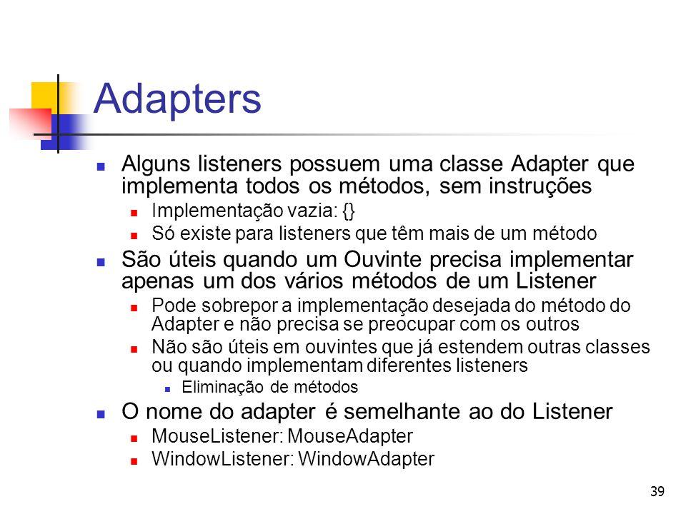 Adapters Alguns listeners possuem uma classe Adapter que implementa todos os métodos, sem instruções.