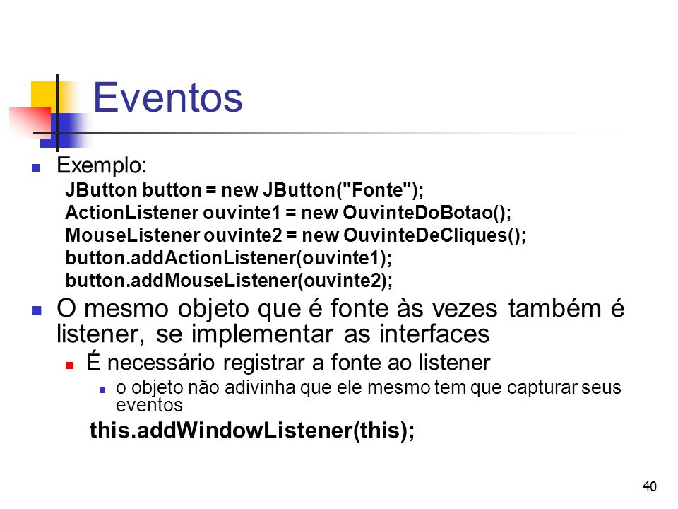 Eventos Exemplo: JButton button = new JButton( Fonte ); ActionListener ouvinte1 = new OuvinteDoBotao();