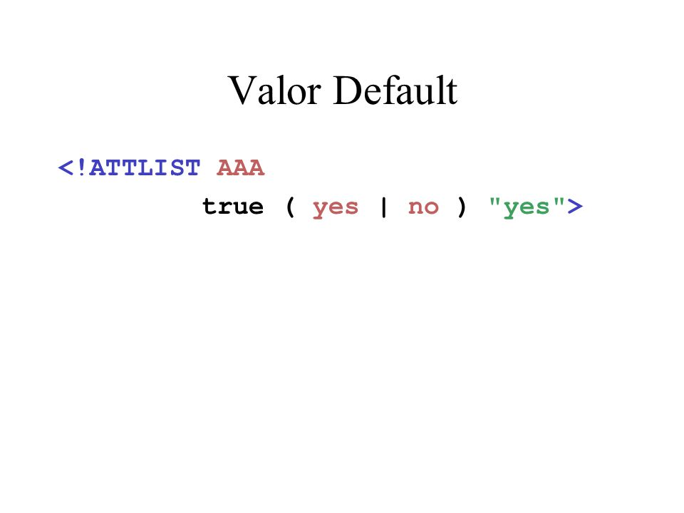 Valor Default <!ATTLIST AAA true ( yes | no ) yes >