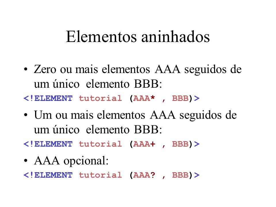 Elementos aninhados Zero ou mais elementos AAA seguidos de um único elemento BBB: <!ELEMENT tutorial (AAA* , BBB)>
