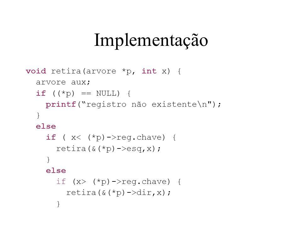 Implementação void retira(arvore *p, int x) { arvore aux;