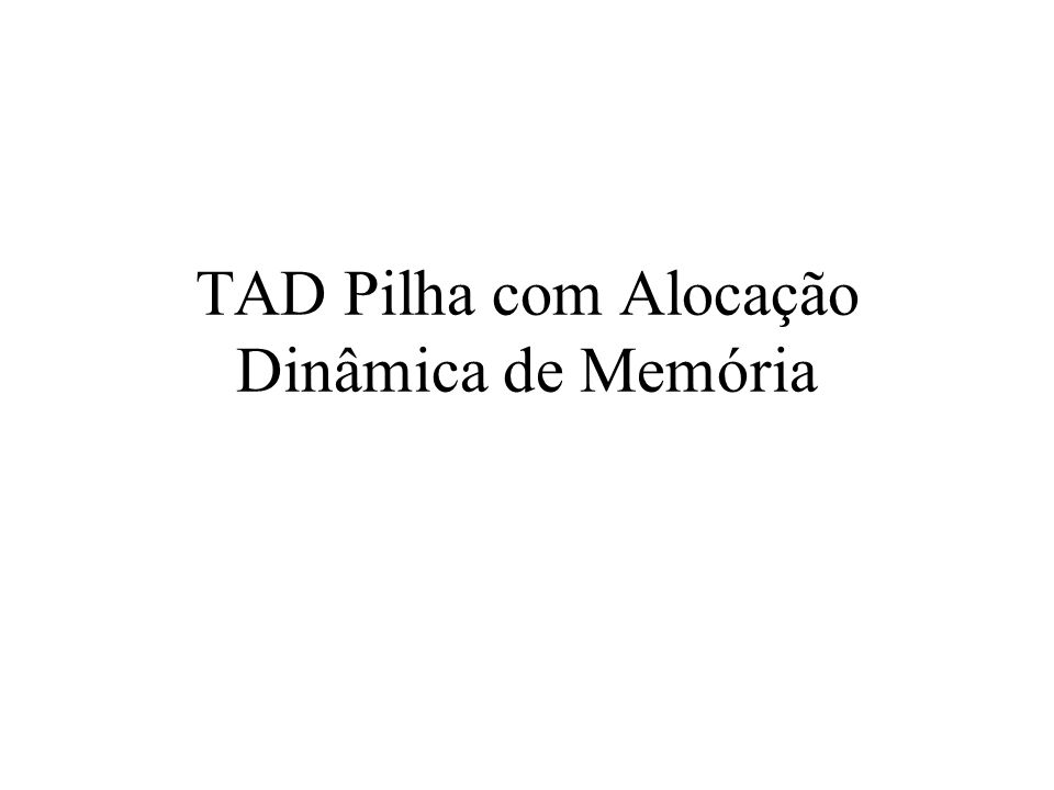 TAD Pilha com Alocação Dinâmica de Memória
