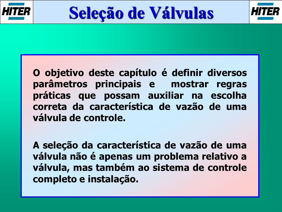 O objetivo deste capítulo é definir diversos parâmetros principais e mostrar regras práticas que possam auxiliar na escolha correta da característica de vazão de uma válvula de controle.