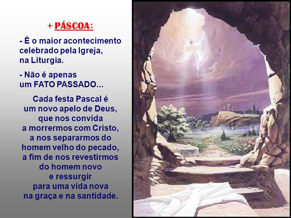+ PÁSCOA: - É o maior acontecimento celebrado pela Igreja, na Liturgia.