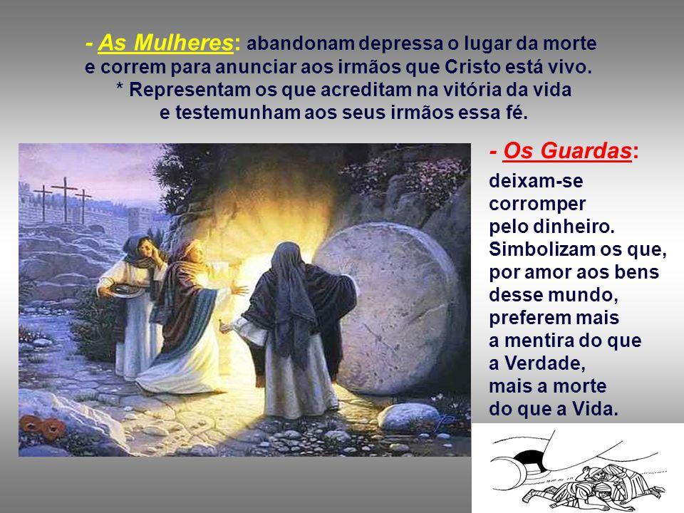 - As Mulheres: abandonam depressa o lugar da morte e correm para anunciar aos irmãos que Cristo está vivo.