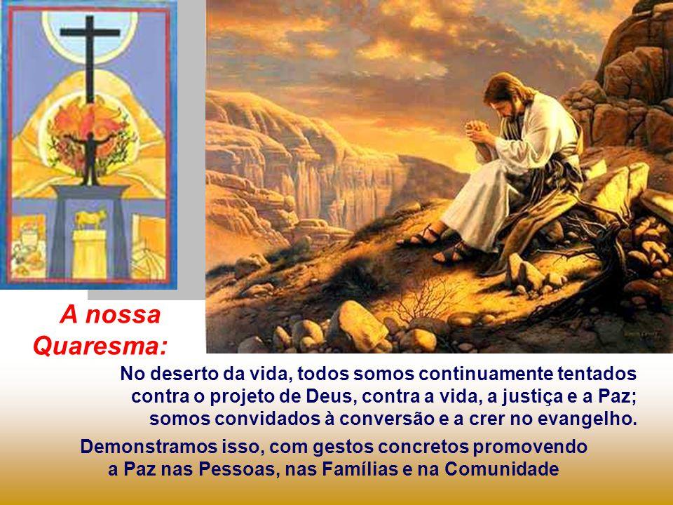 A nossa Quaresma: No deserto da vida, todos somos continuamente tentados. contra o projeto de Deus, contra a vida, a justiça e a Paz;