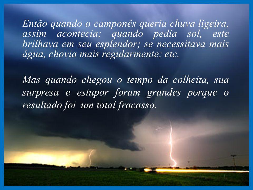 Então quando o camponês queria chuva ligeira, assim acontecia; quando pedia sol, este brilhava em seu esplendor; se necessitava mais água, chovia mais regularmente; etc.
