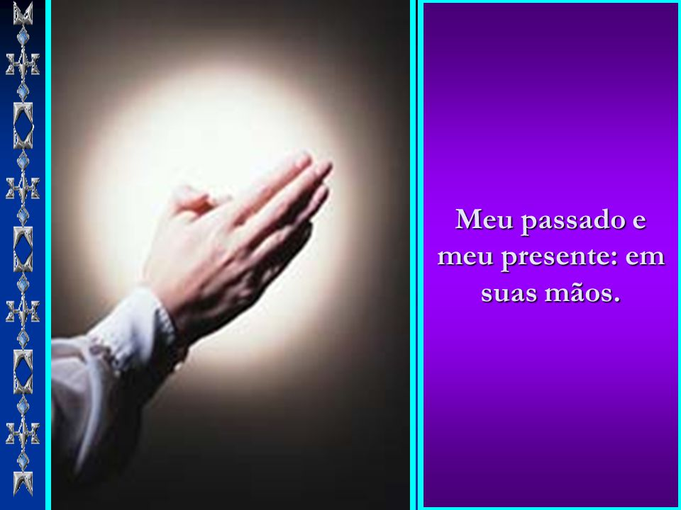 Meu passado e meu presente: em suas mãos.