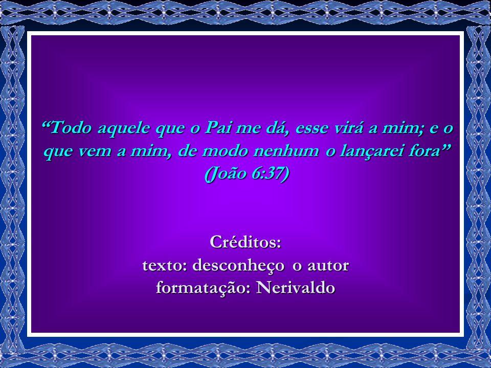 Todo aquele que o Pai me dá, esse virá a mim; e o que vem a mim, de modo nenhum o lançarei fora (João 6:37) Créditos: texto: desconheço o autor formatação: Nerivaldo