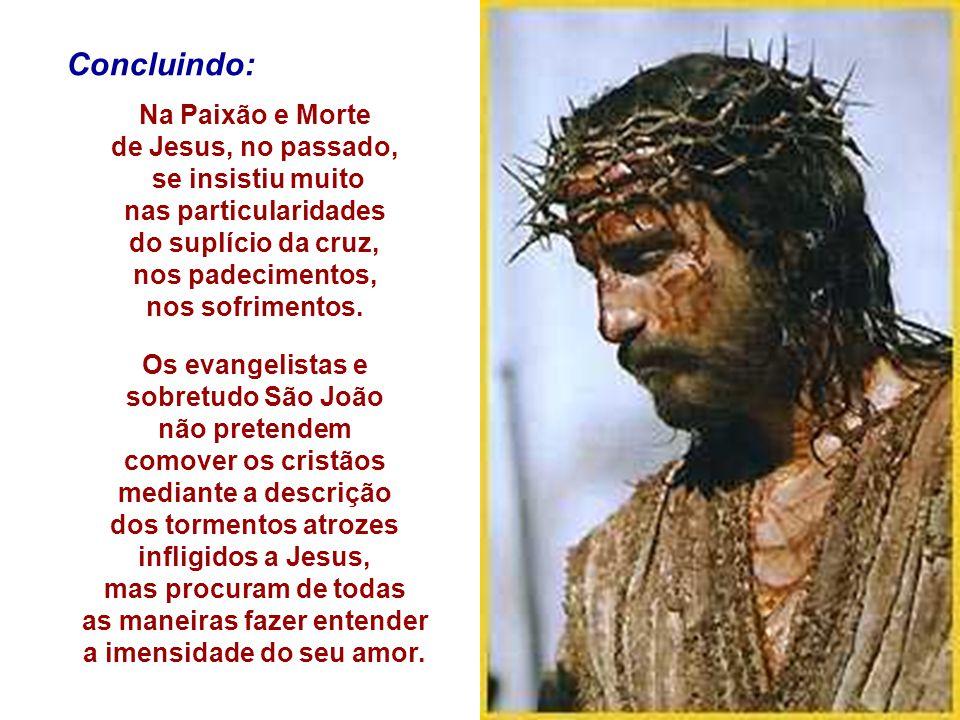 Concluindo: Na Paixão e Morte de Jesus, no passado, se insistiu muito