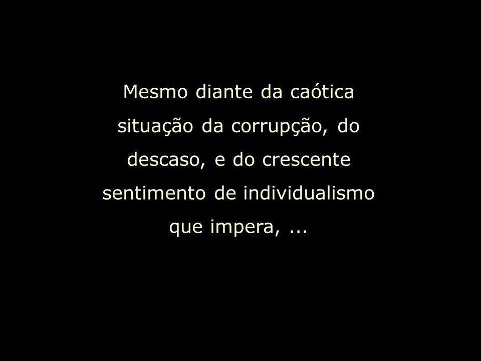 Mesmo diante da caótica situação da corrupção, do descaso, e do crescente sentimento de individualismo que impera, ...